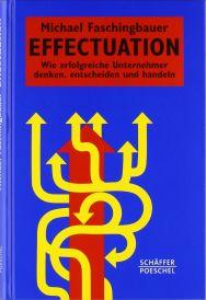 Effectuation: Wie erfolgreiche Unternehmer denken, entscheiden und handeln